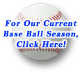 For Our Current Base Ball Season, Click Here!